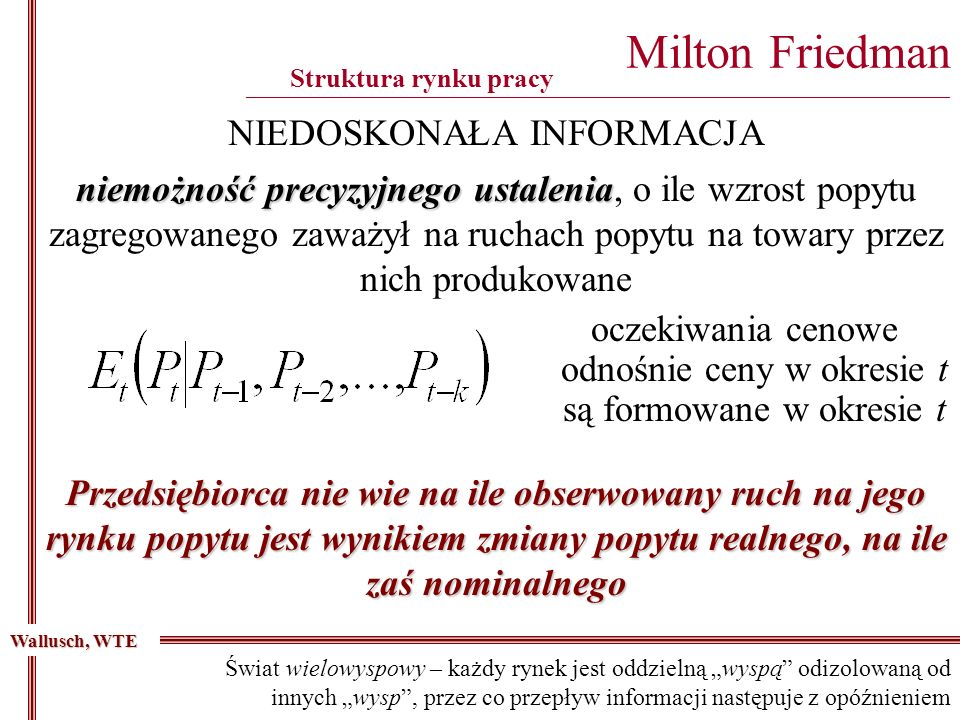 Milton Friedman ________________________________________________________________________________________ niemożność precyzyjnego ustalenia niemożność precyzyjnego ustalenia, o ile wzrost popytu zagregowanego zaważył na ruchach popytu na towary przez nich produkowane Wallusch, WTE NIEDOSKONAŁA INFORMACJA Struktura rynku pracy oczekiwania cenowe odnośnie ceny w okresie t są formowane w okresie t Przedsiębiorca nie wie na ile obserwowany ruch na jego rynku popytu jest wynikiem zmiany popytu realnego, na ile zaś nominalnego Świat wielowyspowy – każdy rynek jest oddzielną wyspą odizolowaną od innych wysp, przez co przepływ informacji następuje z opóźnieniem