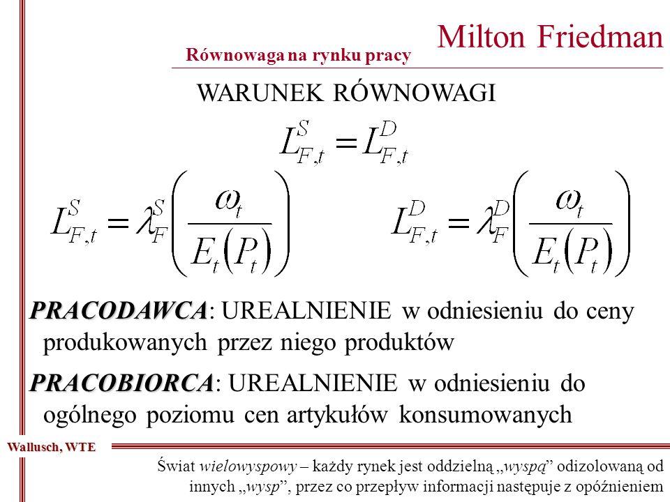 Milton Friedman ________________________________________________________________________________________ Wallusch, WTE WARUNEK RÓWNOWAGI Równowaga na rynku pracy Świat wielowyspowy – każdy rynek jest oddzielną wyspą odizolowaną od innych wysp, przez co przepływ informacji następuje z opóźnieniem PRACODAWCA PRACODAWCA: UREALNIENIE w odniesieniu do ceny produkowanych przez niego produktów PRACOBIORCA PRACOBIORCA: UREALNIENIE w odniesieniu do ogólnego poziomu cen artykułów konsumowanych
