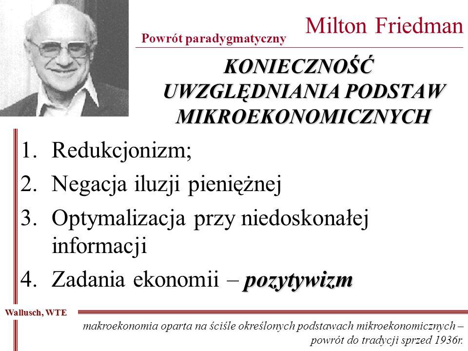 KONIECZNOŚĆ UWZGLĘDNIANIA PODSTAW MIKROEKONOMICZNYCH Milton Friedman ____________________________________________________________________________________ Powrót paradygmatyczny 1.Redukcjonizm; 2.Negacja iluzji pieniężnej 3.Optymalizacja przy niedoskonałej informacji pozytywizm 4.Zadania ekonomii – pozytywizm Wallusch, WTE makroekonomia oparta na ściśle określonych podstawach mikroekonomicznych – powrót do tradycji sprzed 1936r.