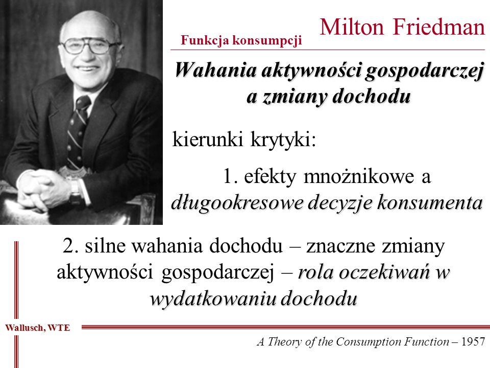 Wahania aktywności gospodarczej a zmiany dochodu Milton Friedman _____________________________________________________________________________ Funkcja konsumpcji długookresowe decyzje konsumenta 1.