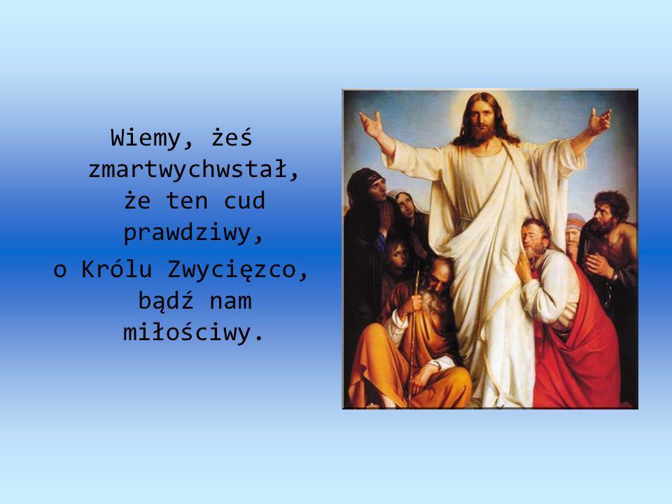 Wiemy, żeś zmartwychwstał, że ten cud prawdziwy, o Królu Zwycięzco, bądź nam miłościwy.