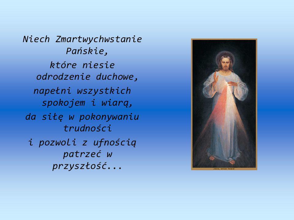 Niech Zmartwychwstanie Pańskie, które niesie odrodzenie duchowe, napełni wszystkich spokojem i wiarą, da siłę w pokonywaniu trudności i pozwoli z ufno