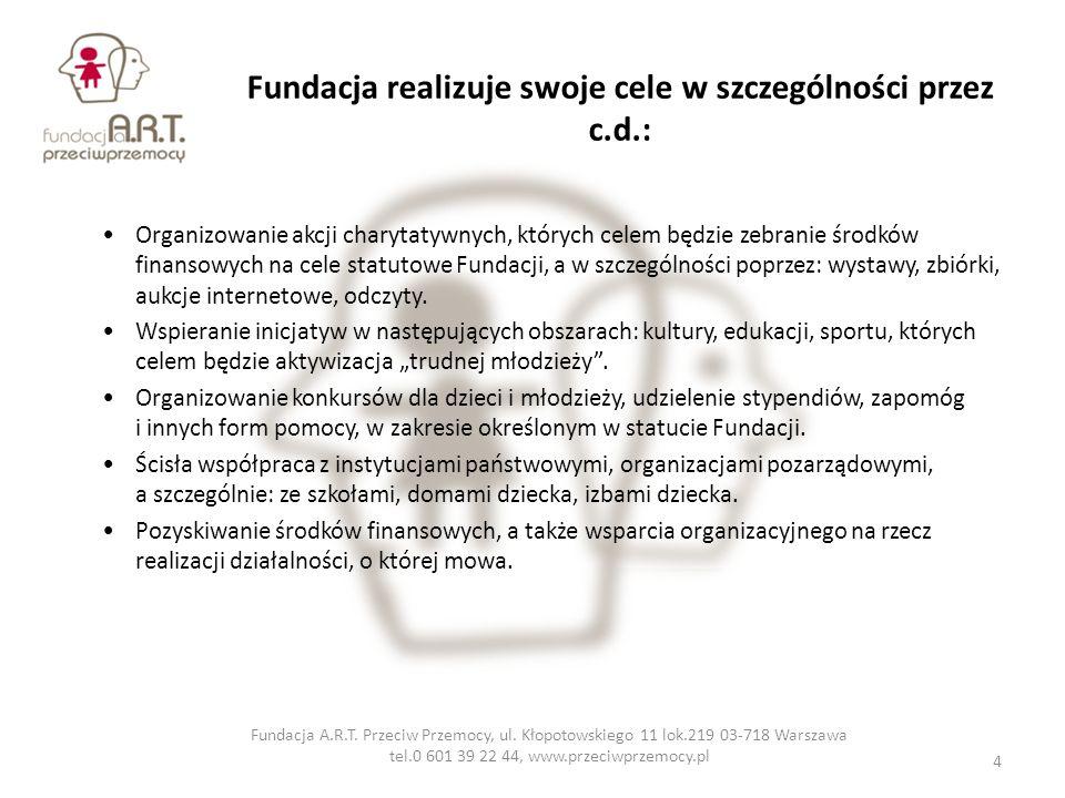 Fundacja realizuje swoje cele w szczególności przez c.d.: Organizowanie akcji charytatywnych, których celem będzie zebranie środków finansowych na cel