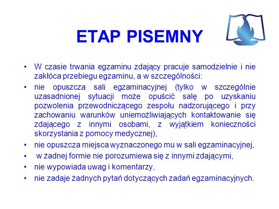 ETAP PISEMNY W czasie trwania egzaminu zdający pracuje samodzielnie i nie zakłóca przebiegu egzaminu, a w szczególności: nie opuszcza sali egzaminacyjnej (tylko w szczególnie uzasadnionej sytuacji może opuścić salę po uzyskaniu pozwolenia przewodniczącego zespołu nadzorującego i przy zachowaniu warunków uniemożliwiających kontaktowanie się zdającego z innymi osobami, z wyjątkiem konieczności skorzystania z pomocy medycznej), nie opuszcza miejsca wyznaczonego mu w sali egzaminacyjnej, w żadnej formie nie porozumiewa się z innymi zdającymi, nie wypowiada uwag i komentarzy, nie zadaje żadnych pytań dotyczących zadań egzaminacyjnych.