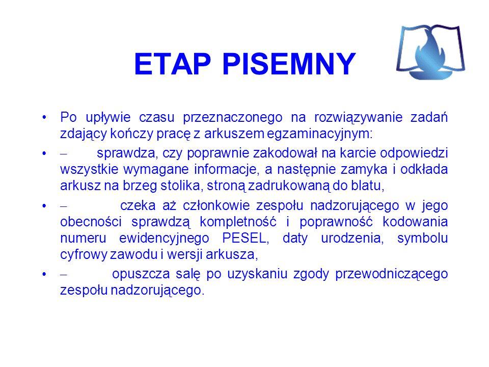 ETAP PISEMNY Po upływie czasu przeznaczonego na rozwiązywanie zadań zdający kończy pracę z arkuszem egzaminacyjnym: – sprawdza, czy poprawnie zakodował na karcie odpowiedzi wszystkie wymagane informacje, a następnie zamyka i odkłada arkusz na brzeg stolika, stroną zadrukowaną do blatu, – czeka aż członkowie zespołu nadzorującego w jego obecności sprawdzą kompletność i poprawność kodowania numeru ewidencyjnego PESEL, daty urodzenia, symbolu cyfrowy zawodu i wersji arkusza, – opuszcza salę po uzyskaniu zgody przewodniczącego zespołu nadzorującego.