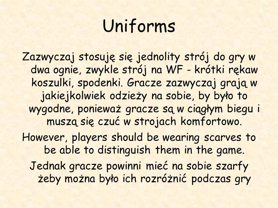 Uniforms Zazwyczaj stosuję się jednolity strój do gry w dwa ognie, zwykle strój na WF - krótki rękaw koszulki, spodenki. Gracze zazwyczaj grają w jaki