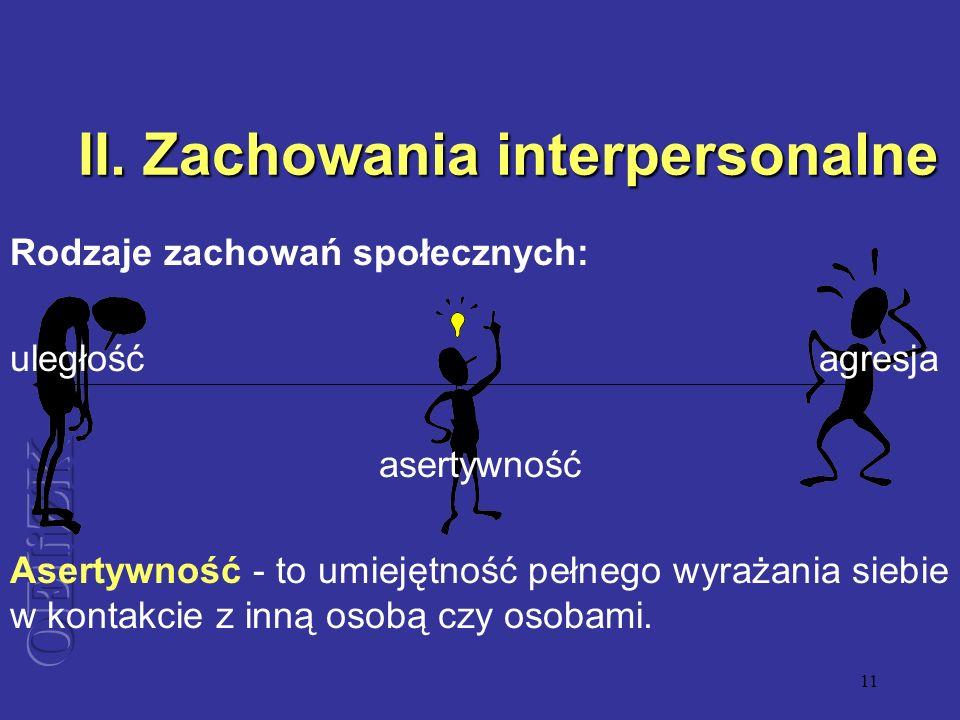 11 II. Zachowania interpersonalne Rodzaje zachowań społecznych: uległość agresja asertywność Asertywność - to umiejętność pełnego wyrażania siebie w k