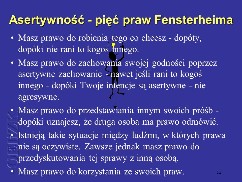 12 Asertywność - pięć praw Fensterheima Masz prawo do robienia tego co chcesz - dopóty, dopóki nie rani to kogoś innego. Masz prawo do zachowania swoj