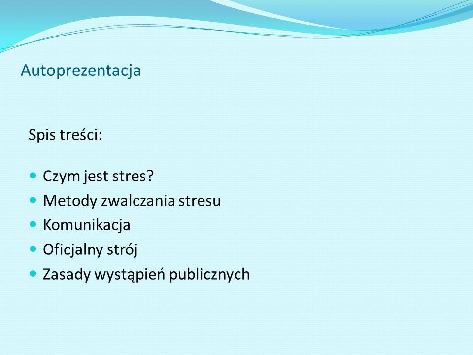 Autoprezentacja Spis treści: Czym jest stres? Metody zwalczania stresu Komunikacja Oficjalny strój Zasady wystąpień publicznych