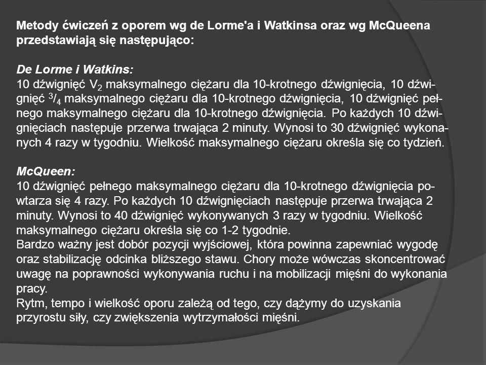 Metody ćwiczeń z oporem wg de Lorme'a i Watkinsa oraz wg McQueena przedstawiają się następująco: De Lorme i Watkins: 10 dźwignięć V 2 maksymalnego cię