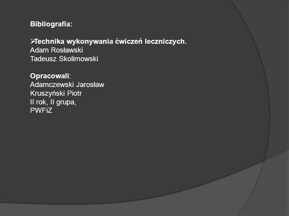 Bibliografia: Technika wykonywania ćwiczeń leczniczych. Adam Rosławski Tadeusz Skolimowski Opracowali: Adamczewski Jarosław Kruszyński Piotr II rok, I