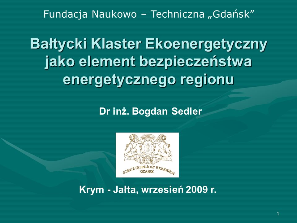 1 Bałtycki Klaster Ekoenergetyczny jako element bezpieczeństwa energetycznego regionu Fundacja Naukowo – Techniczna Gdańsk Dr inż. Bogdan Sedler Krym