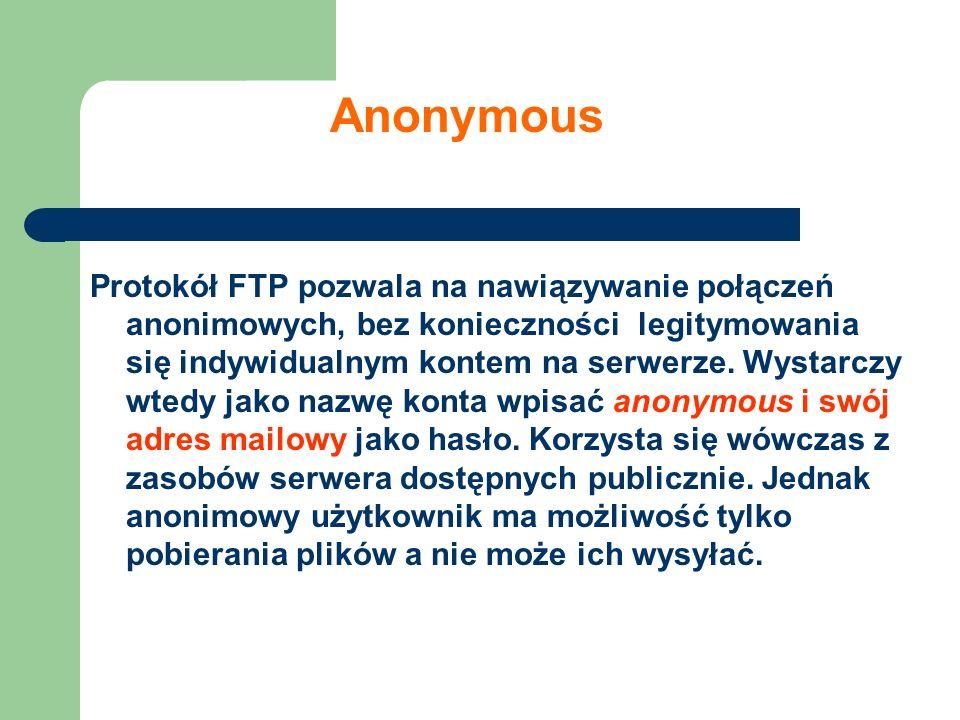 Anonymous Protokół FTP pozwala na nawiązywanie połączeń anonimowych, bez konieczności legitymowania się indywidualnym kontem na serwerze. Wystarczy wt