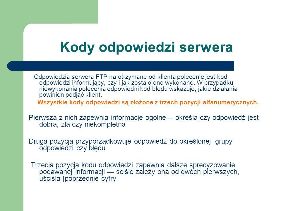 Kody odpowiedzi serwera Odpowiedzią serwera FTP na otrzymane od klienta polecenie jest kod odpowiedzi informujący, czy i jak zostało ono wykonane. W p