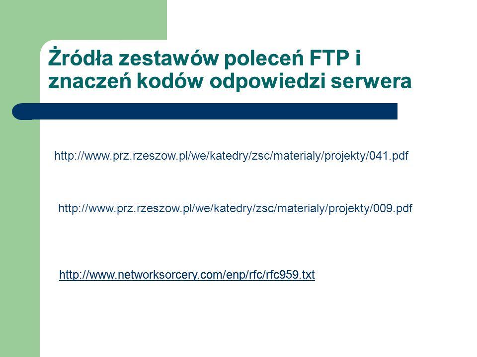 Żródła zestawów poleceń FTP i znaczeń kodów odpowiedzi serwera http://www.prz.rzeszow.pl/we/katedry/zsc/materialy/projekty/041.pdf http://www.prz.rzes