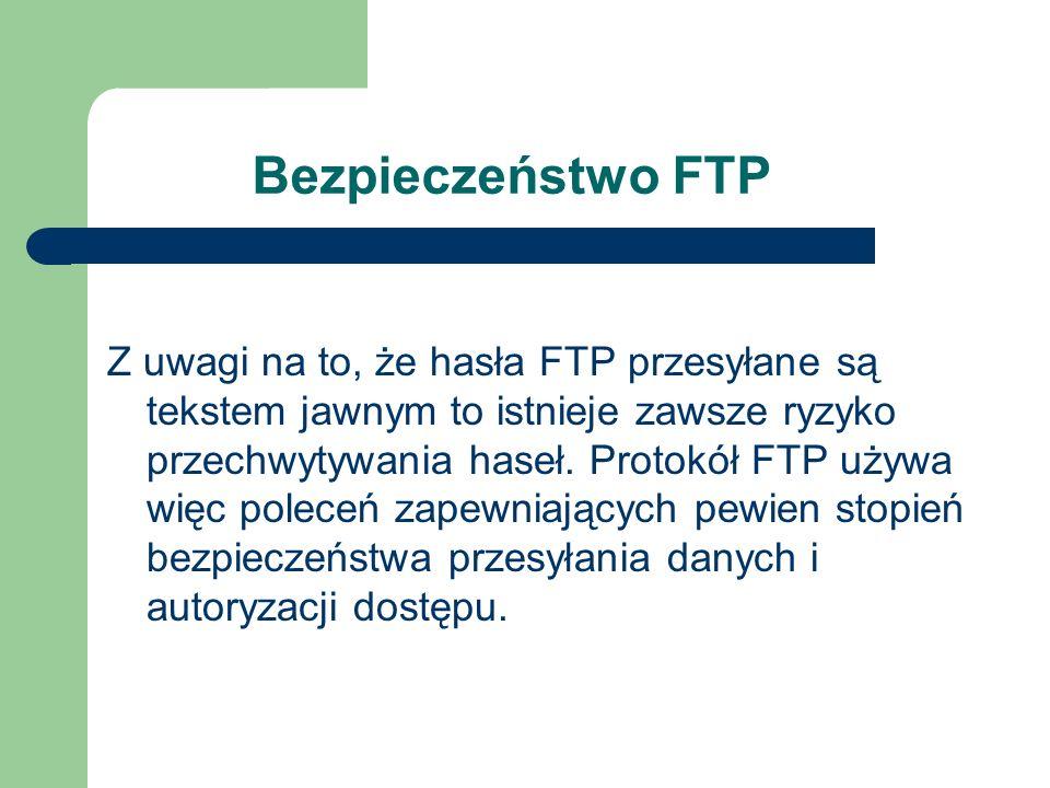 Bezpieczeństwo FTP Z uwagi na to, że hasła FTP przesyłane są tekstem jawnym to istnieje zawsze ryzyko przechwytywania haseł. Protokół FTP używa więc p