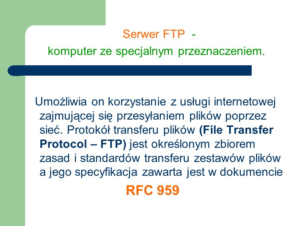 Serwerem może być dowolny komputer Aby jednak mógł się on nazywać serwerem FTP musi mieć zainstalowane oprogramowanie, które potrafi rozpoznawać i realizować żądanie użytkownika oraz dysponować zasobami, które może udostępniać w sieci