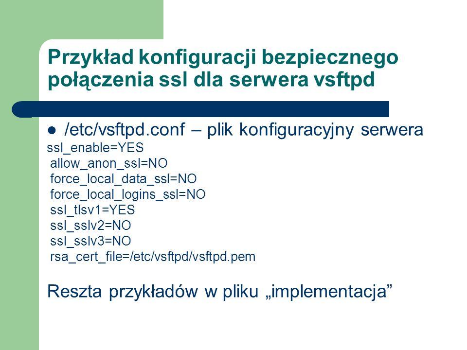 Przykład konfiguracji bezpiecznego połączenia ssl dla serwera vsftpd /etc/vsftpd.conf – plik konfiguracyjny serwera ssl_enable=YES allow_anon_ssl=NO f