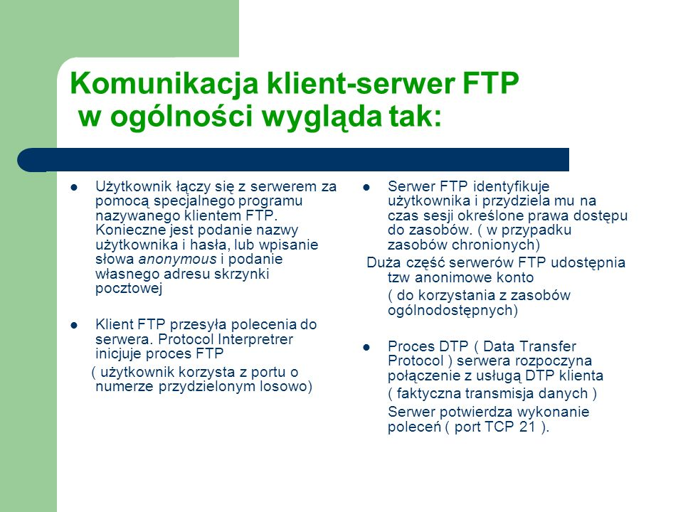 Komunikacja klient-serwer FTP w ogólności wygląda tak: Użytkownik łączy się z serwerem za pomocą specjalnego programu nazywanego klientem FTP. Koniecz