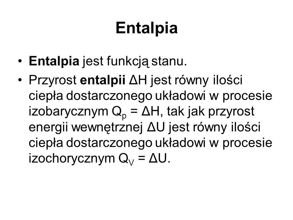 Entalpia Entalpia jest funkcją stanu. Przyrost entalpii ΔH jest równy ilości ciepła dostarczonego układowi w procesie izobarycznym Q p = ΔH, tak jak p