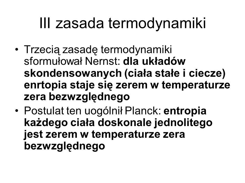 III zasada termodynamiki Trzecią zasadę termodynamiki sformułował Nernst: dla układów skondensowanych (ciała stałe i ciecze) enrtopia staje się zerem