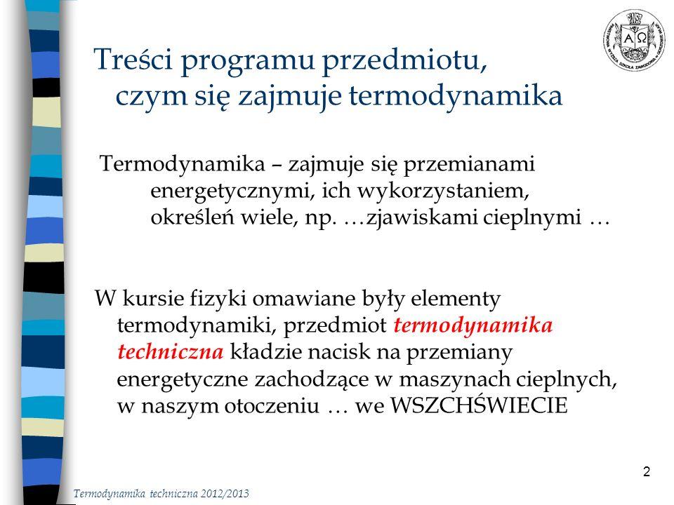 3 Treści programu przedmiotu, czym się zajmuje termodynamika Opis z zastosowaniem podstawowej wiedzy fizyki, poszukiwanie nowych źródeł energii, poszukiwanie nowych rozwiązań tak było, i jeszcze bywa Termodynamika techniczna 2012/2013