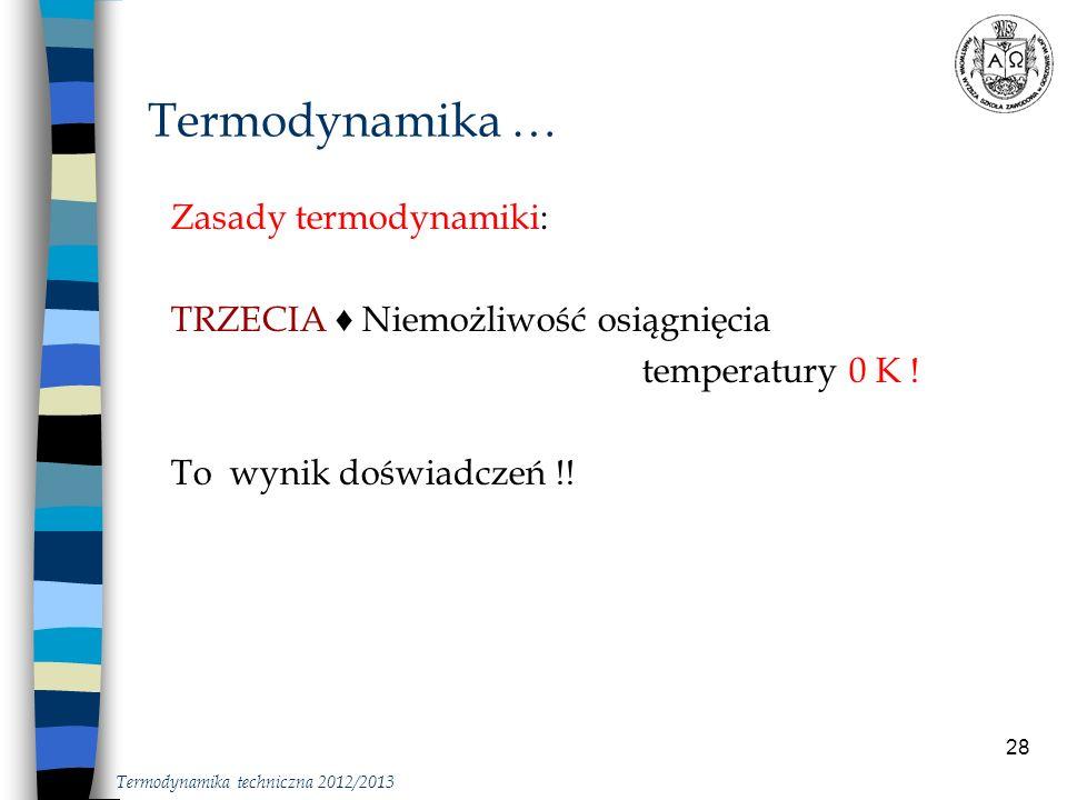 28 Zasady termodynamiki: TRZECIA Niemożliwość osiągnięcia temperatury 0 K ! To wynik doświadczeń !! Termodynamika … Termodynamika techniczna 2012/2013