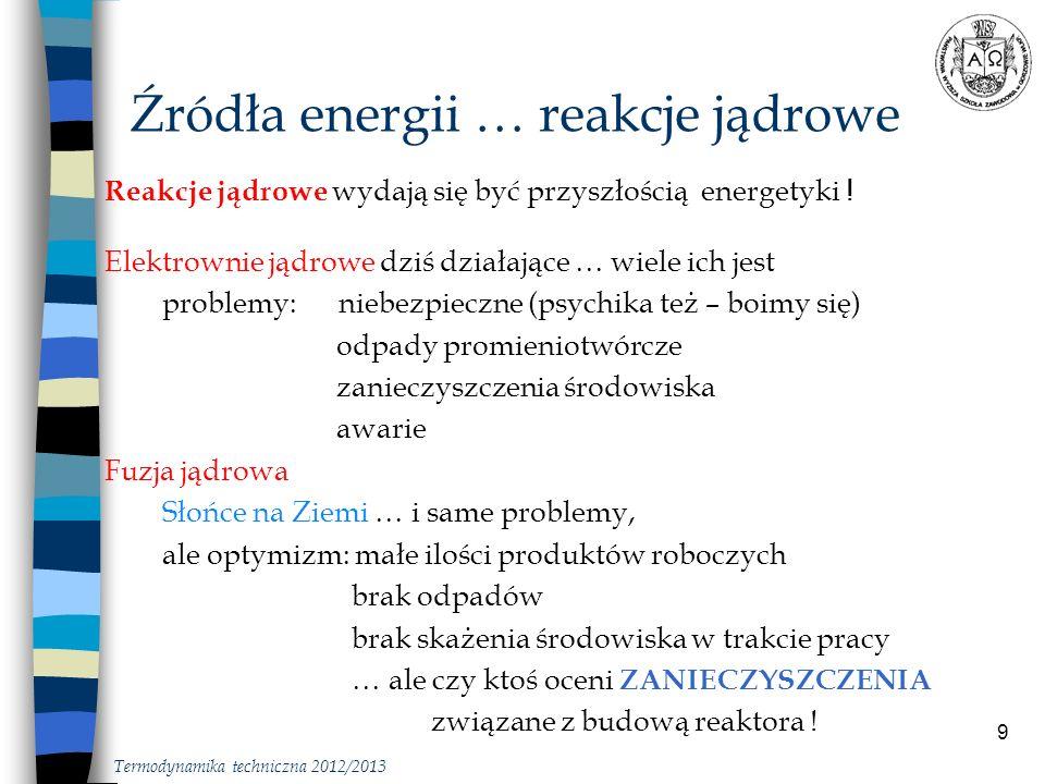 9 Źródła energii … reakcje jądrowe Termodynamika techniczna 2012/2013 Reakcje jądrowe wydają się być przyszłością energetyki ! Elektrownie jądrowe dzi
