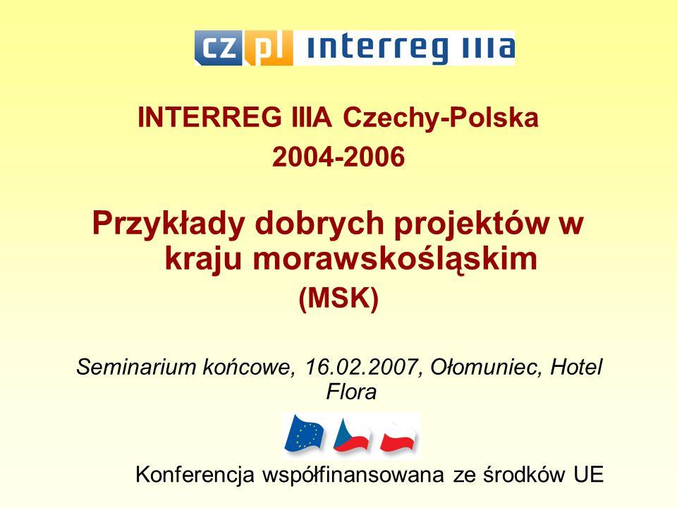 INTERREG IIIA Czechy-Polska 2004-2006 Przykłady dobrych projektów w kraju morawskośląskim (MSK) Seminarium końcowe, 16.02.2007, Ołomuniec, Hotel Flora