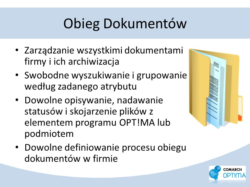 Obieg Dokumentów Zarządzanie wszystkimi dokumentami firmy i ich archiwizacja Swobodne wyszukiwanie i grupowanie według zadanego atrybutu Dowolne opisy