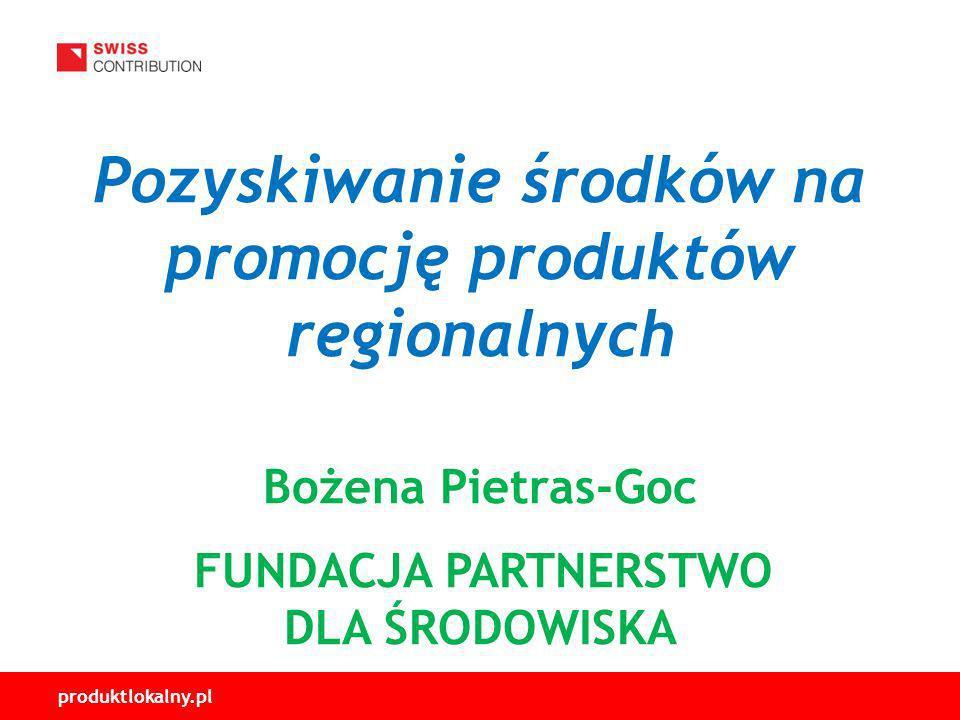 produktlokalny.pl Pozyskiwanie środków na promocję produktów regionalnych Bożena Pietras-Goc FUNDACJA PARTNERSTWO DLA ŚRODOWISKA