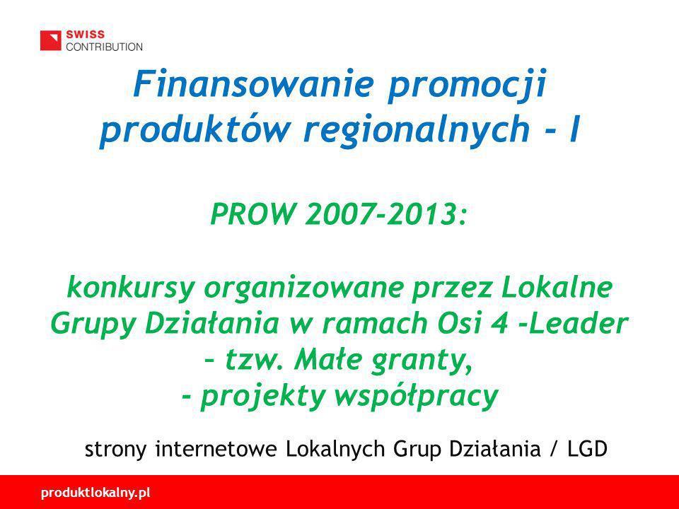 produktlokalny.pl Finansowanie promocji produktów regionalnych - I PROW 2007-2013: konkursy organizowane przez Lokalne Grupy Działania w ramach Osi 4 -Leader – tzw.