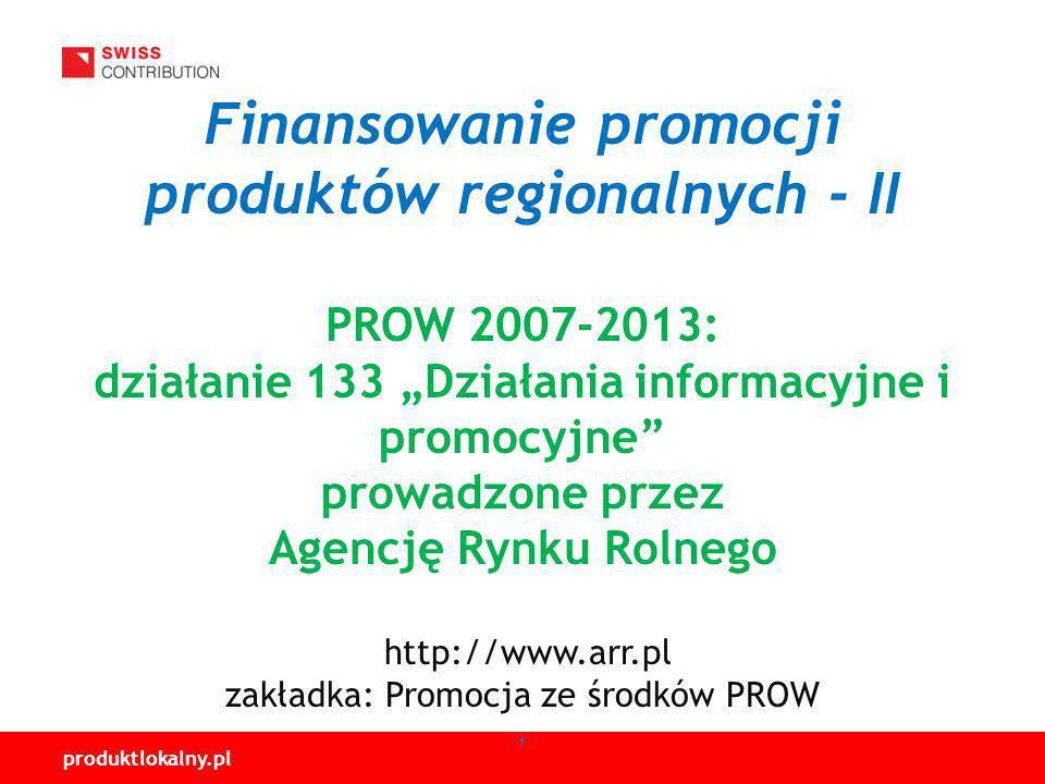 produktlokalny.pl Finansowanie promocji produktów regionalnych - II PROW 2007-2013: działanie 133 Działania informacyjne i promocyjne prowadzone przez Agencję Rynku Rolnego http://www.arr.pl zakładka: Promocja ze środków PROW.