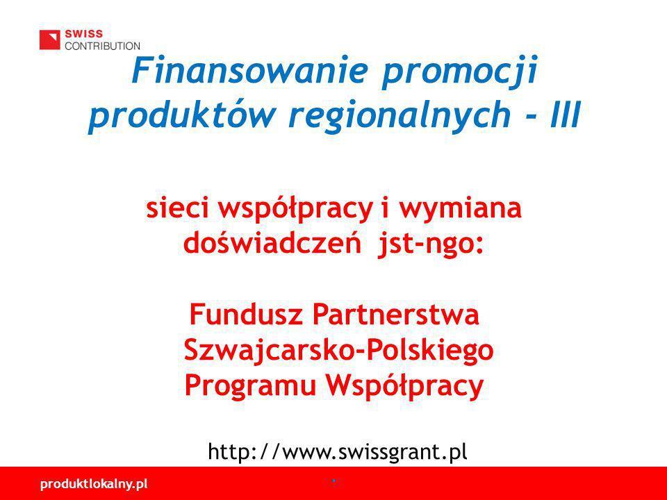 produktlokalny.pl Finansowanie promocji produktów regionalnych - III sieci współpracy i wymiana doświadczeń jst-ngo: Fundusz Partnerstwa Szwajcarsko-Polskiego Programu Współpracy http://www.swissgrant.pl.
