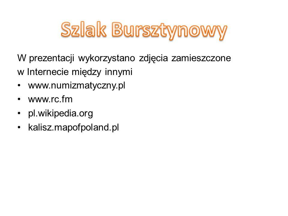 W prezentacji wykorzystano zdjęcia zamieszczone w Internecie między innymi www.numizmatyczny.pl www.rc.fm pl.wikipedia.org kalisz.mapofpoland.pl