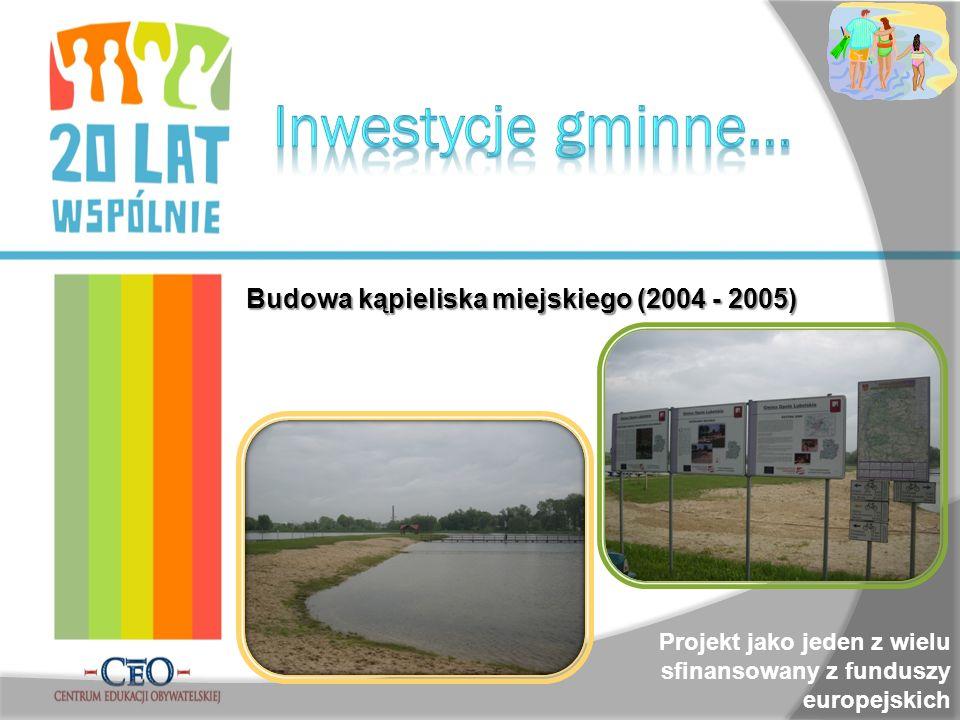 Budowa kąpieliska miejskiego (2004 - 2005) Projekt jako jeden z wielu sfinansowany z funduszy europejskich