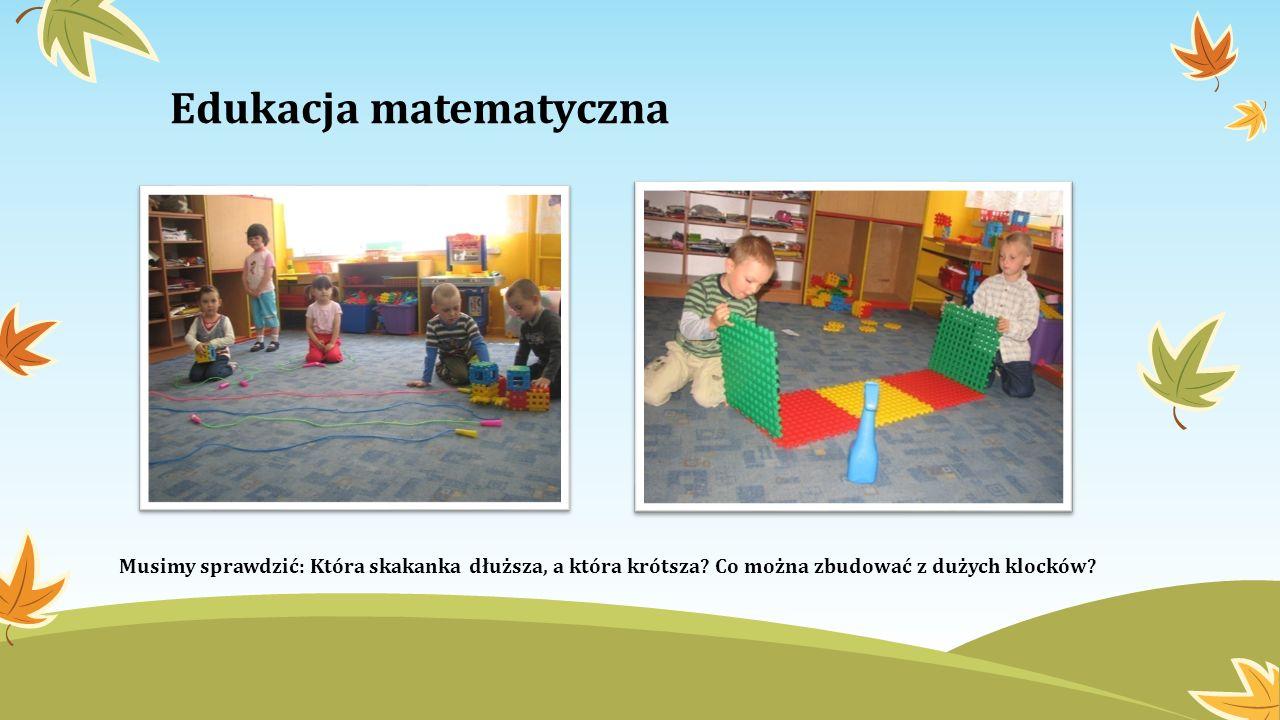 Edukacja matematyczna Musimy sprawdzić: Która skakanka dłuższa, a która krótsza? Co można zbudować z dużych klocków?