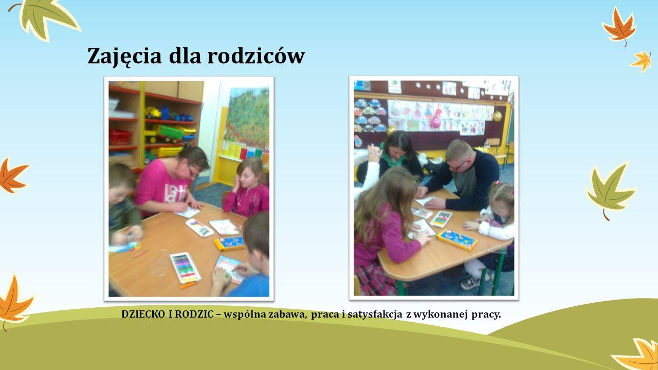 Zajęcia dla rodziców DZIECKO I RODZIC – wspólna zabawa, praca i satysfakcja z wykonanej pracy.