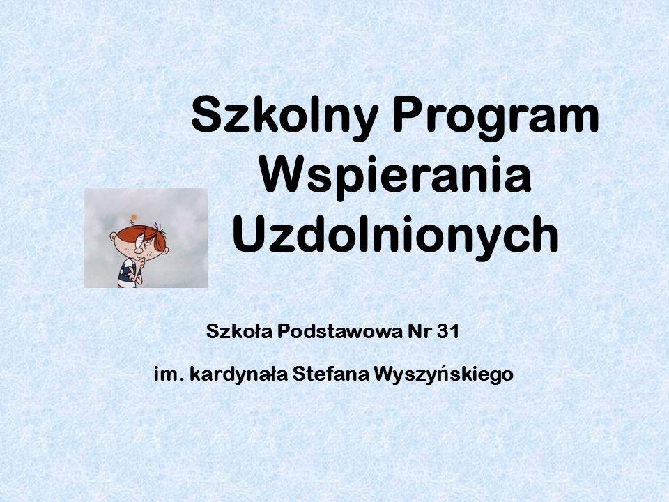 Szkolny Program Wspierania Uzdolnionych Szko ł a Podstawowa Nr 31 im. kardyna ł a Stefana Wyszy ń skiego