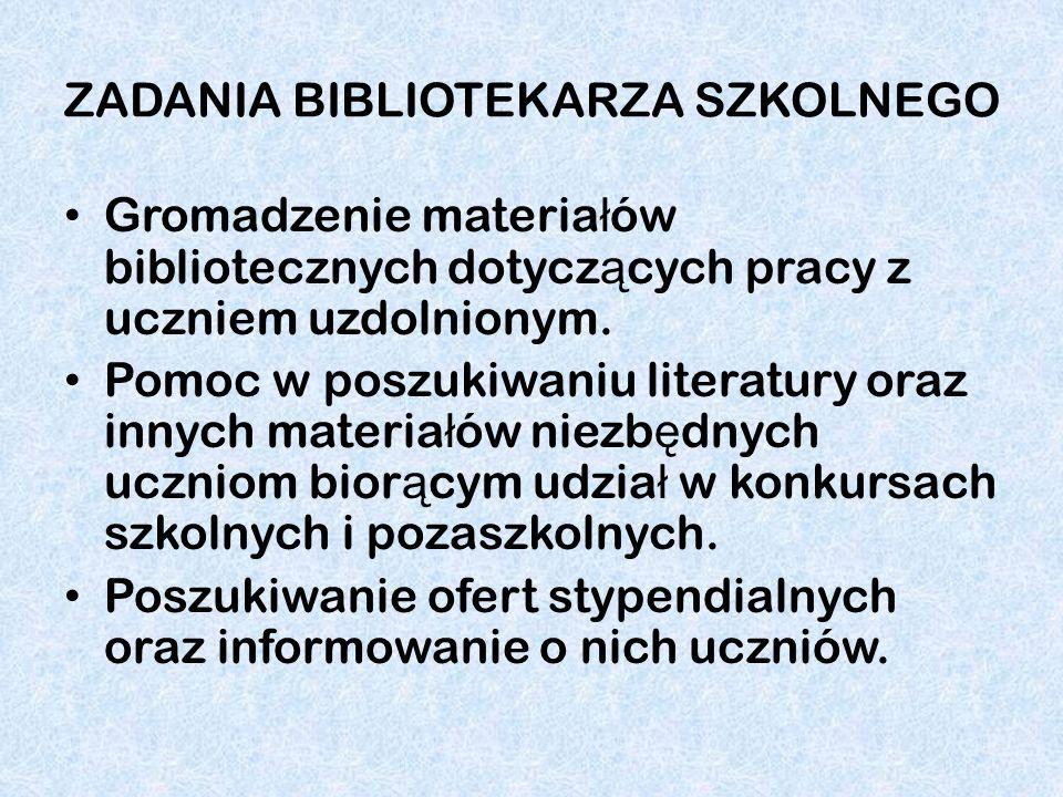 ZADANIA BIBLIOTEKARZA SZKOLNEGO Gromadzenie materia ł ów bibliotecznych dotycz ą cych pracy z uczniem uzdolnionym. Pomoc w poszukiwaniu literatury ora