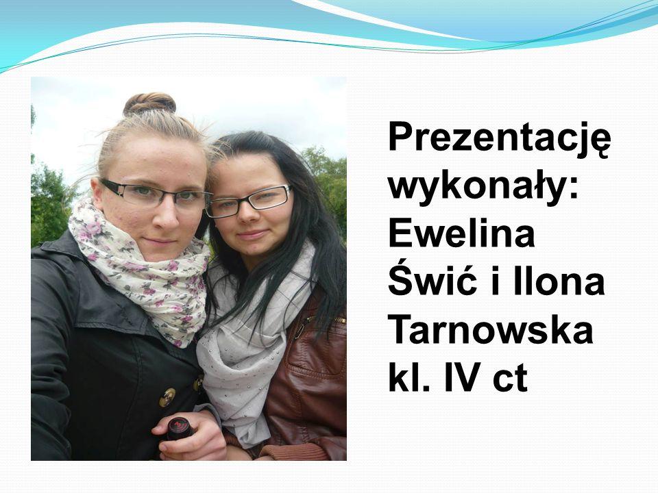 Prezentację wykonały: Ewelina Świć i Ilona Tarnowska kl. IV ct
