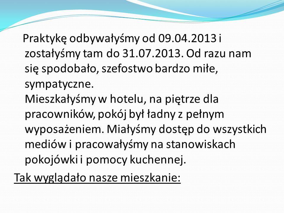 Praktykę odbywałyśmy od 09.04.2013 i zostałyśmy tam do 31.07.2013. Od razu nam się spodobało, szefostwo bardzo miłe, sympatyczne. Mieszkałyśmy w hotel