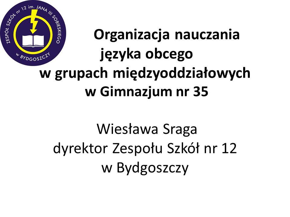 Organizacja nauczania języka obcego w grupach międzyoddziałowych w Gimnazjum nr 35 Wiesława Sraga dyrektor Zespołu Szkół nr 12 w Bydgoszczy