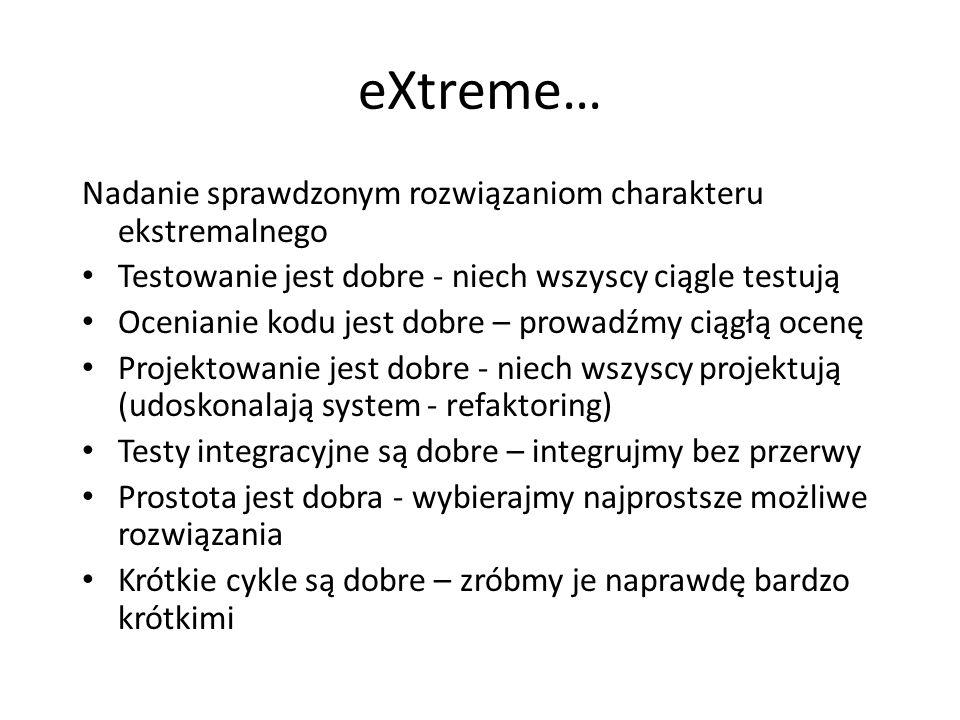 eXtreme… Nadanie sprawdzonym rozwiązaniom charakteru ekstremalnego Testowanie jest dobre - niech wszyscy ciągle testują Ocenianie kodu jest dobre – pr