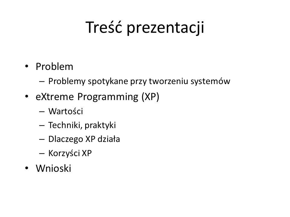 Treść prezentacji Problem – Problemy spotykane przy tworzeniu systemów eXtreme Programming (XP) – Wartości – Techniki, praktyki – Dlaczego XP działa –