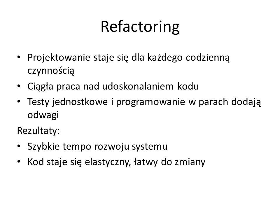 Refactoring Projektowanie staje się dla każdego codzienną czynnością Ciągła praca nad udoskonalaniem kodu Testy jednostkowe i programowanie w parach d