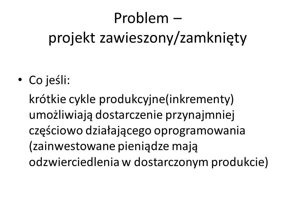 Problem – projekt zawieszony/zamknięty Co jeśli: krótkie cykle produkcyjne(inkrementy) umożliwiają dostarczenie przynajmniej częściowo działającego op
