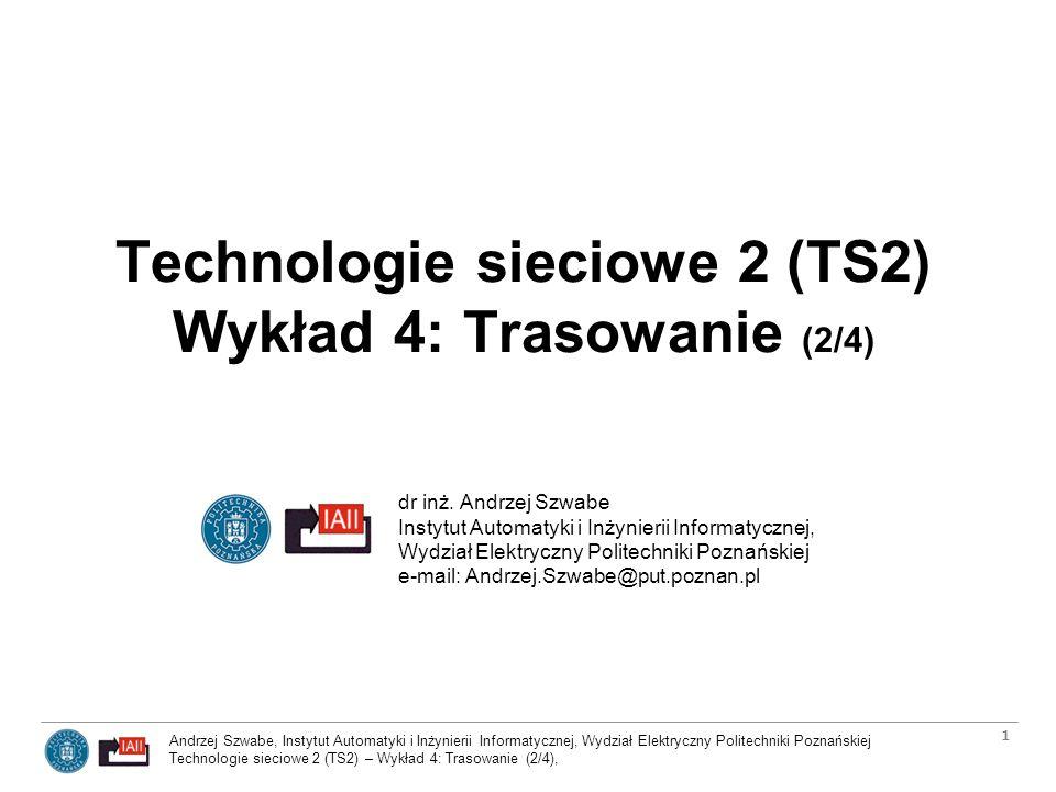 Andrzej Szwabe, Instytut Automatyki i Inżynierii Informatycznej, Wydział Elektryczny Politechniki Poznańskiej Technologie sieciowe 2 (TS2) – Wykład 4: Trasowanie (2/4), 2 Plan serii wykładów o trasowaniu Podstawy rutingu (trasowania) –Ruting a przekazywanie pakietów IP (IP forwarding) –Classless Interdomain Routing (CIDR) –Systemy autonomiczne w rutingu –Routery wewnętrzne i zewnętrzne oraz ich najważniejsze protokoły –Identyfikatory ruterów, numerowane i nienumerowane połączenia –Dystrybucja informacji o trasach w sieci –Algorytmy wyznaczania ścieżek Protokoły IGP: RIP i OSPF Protokół EGP: BGP-4 Protokoły trasowania dla rozsyłania grupowego