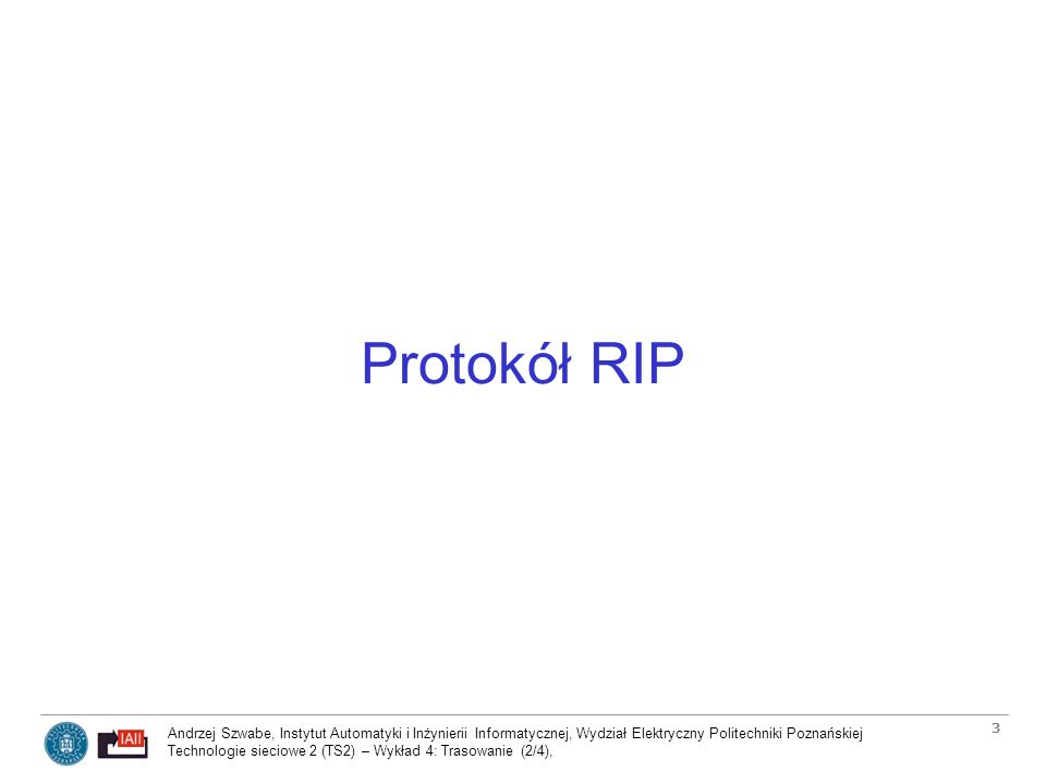 Andrzej Szwabe, Instytut Automatyki i Inżynierii Informatycznej, Wydział Elektryczny Politechniki Poznańskiej Technologie sieciowe 2 (TS2) – Wykład 4: Trasowanie (2/4), 4 Zawartość komuników protokołu RIP -Wielkość komunikatu jest równa w przypadku protokołu RIPv1 i protokołu RIPv2.