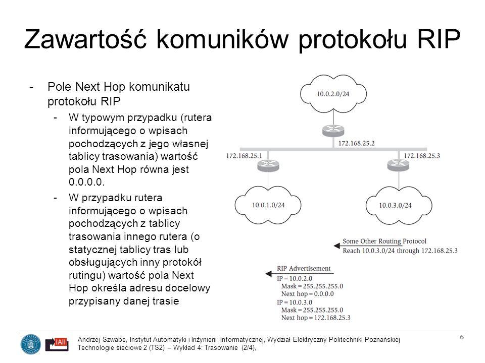 Andrzej Szwabe, Instytut Automatyki i Inżynierii Informatycznej, Wydział Elektryczny Politechniki Poznańskiej Technologie sieciowe 2 (TS2) – Wykład 4: Trasowanie (2/4), 7 Transport komuników protokołów RIPv1 i RIPv2 -Komunikacja protokołu RIP w relacji do modelu warstwowego -W przypadku RIPv1 odpowiedzi enkapsulowane w datagramy UDP są wysyłane rozsiewczo (broadcast) w sieci lokalnej -> wszystkie hosty z sieci (w tym hosty nie uczestniczące w komunikacji RIP) muszą przetwarzać datagramy aż do stwierdzenia, że są to pakiety RIPv1 (port 522) -W przypadku RIPv2 wprowadzono udoskonalenie: identyfikacja protokołu odbywa się w warstwie sieci.